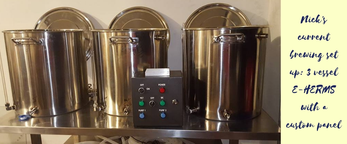 Nick's current brewing set up is 3 vessel E-HERMS. Image shows three 20 gallon stainless steel pots with a custom panel